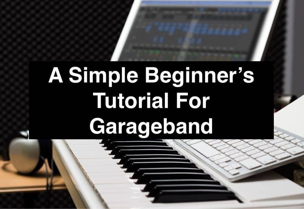 A Simple Beginner's Tutorial For Garageband