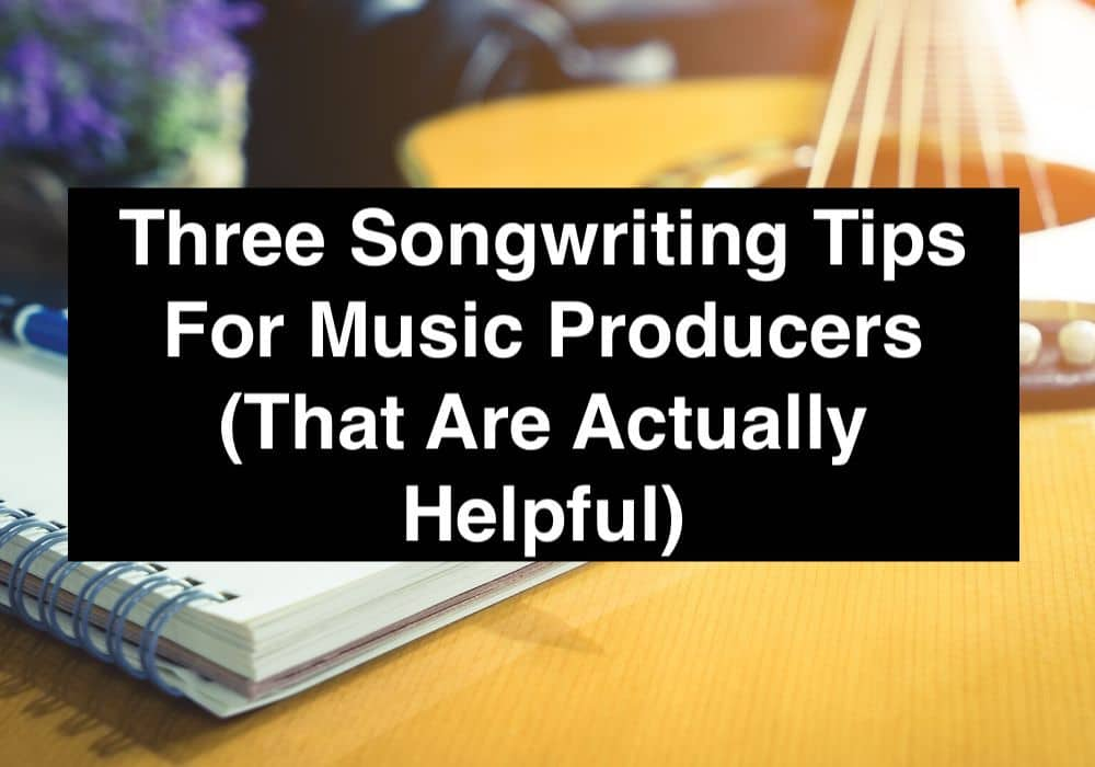 Three Songwriting Tips For Music Producers (That Are Actually Helpful)