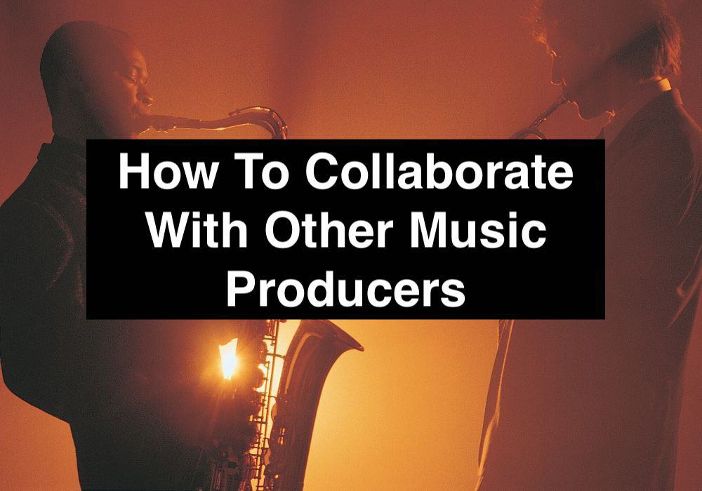 How To Collaborate With Other Music Producers