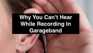 Why You Can't Hear While Recording In Garageband