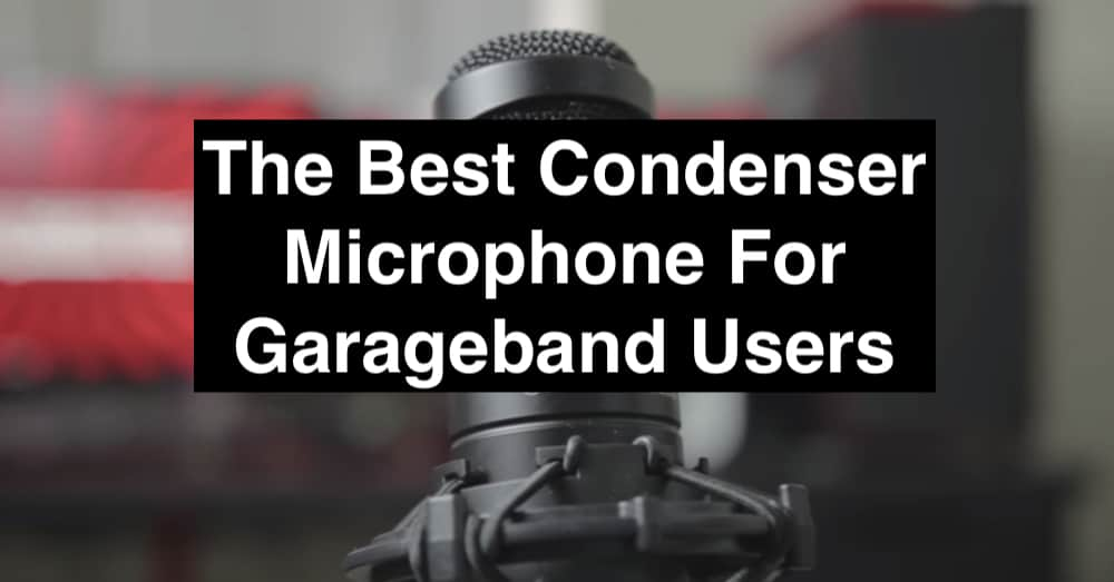 The Best Condenser Microphone For Garageband Users