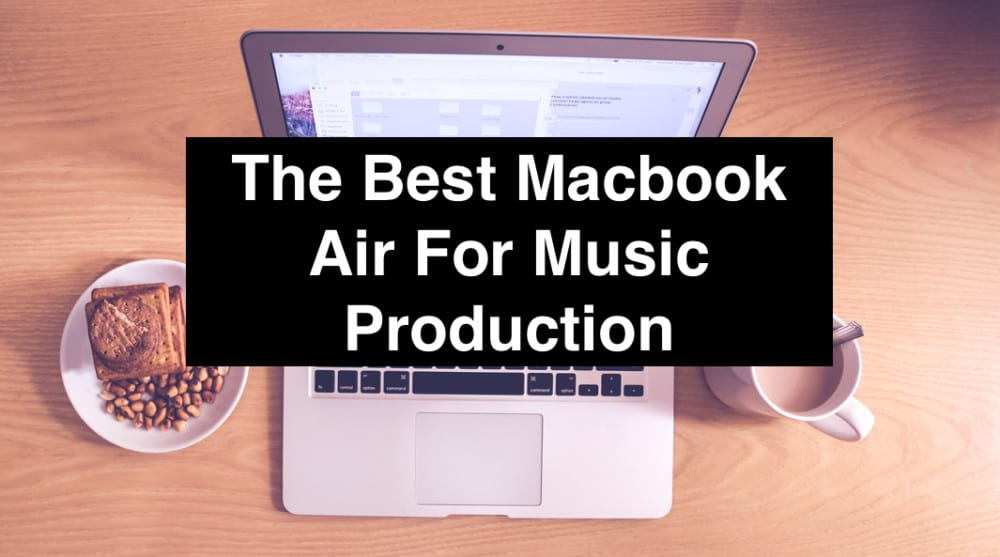 The Best Macbook Air For Music Production (Edited)